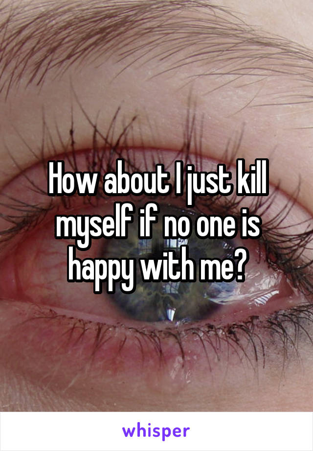 How about I just kill myself if no one is happy with me?