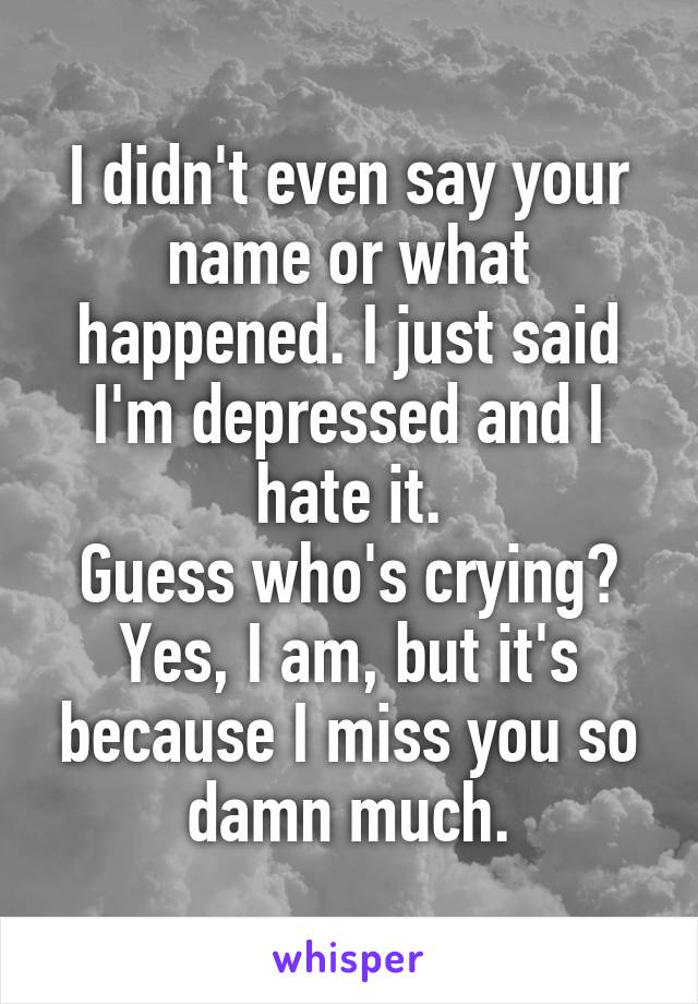 I didn't even say your name or what happened. I just said I'm depressed and I hate it. Guess who's crying? Yes, I am, but it's because I miss you so damn much.