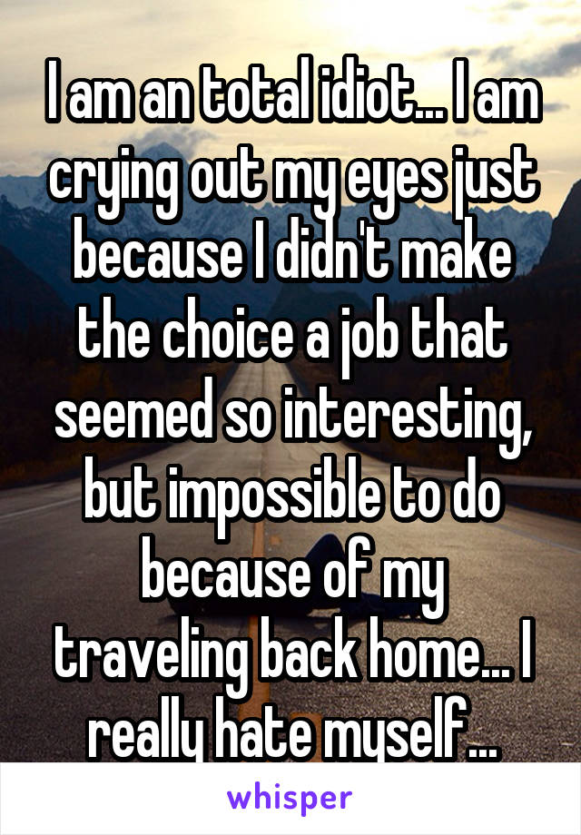 I am an total idiot... I am crying out my eyes just because I didn't make the choice a job that seemed so interesting, but impossible to do because of my traveling back home... I really hate myself...
