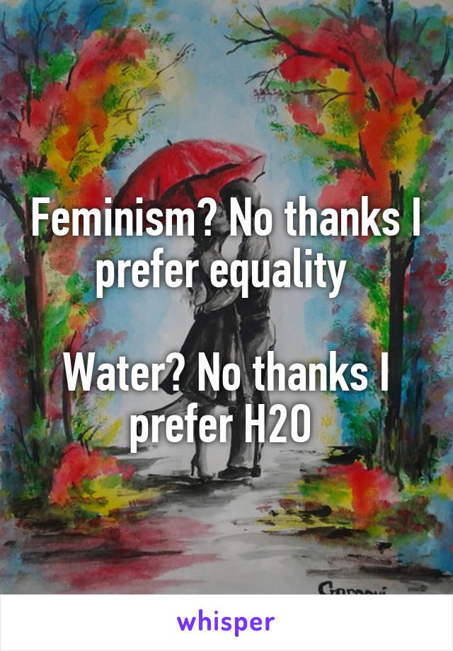 Feminism? No thanks I prefer equality   Water? No thanks I prefer H2O