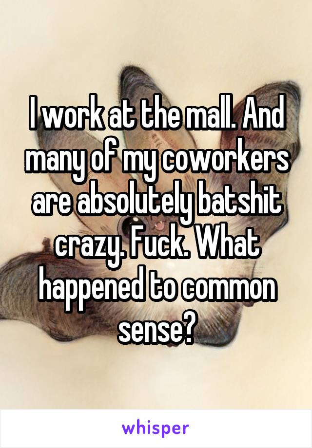 I work at the mall. And many of my coworkers are absolutely batshit crazy. Fuck. What happened to common sense?
