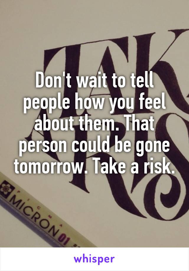 Don't wait to tell people how you feel about them. That person could be gone tomorrow. Take a risk.