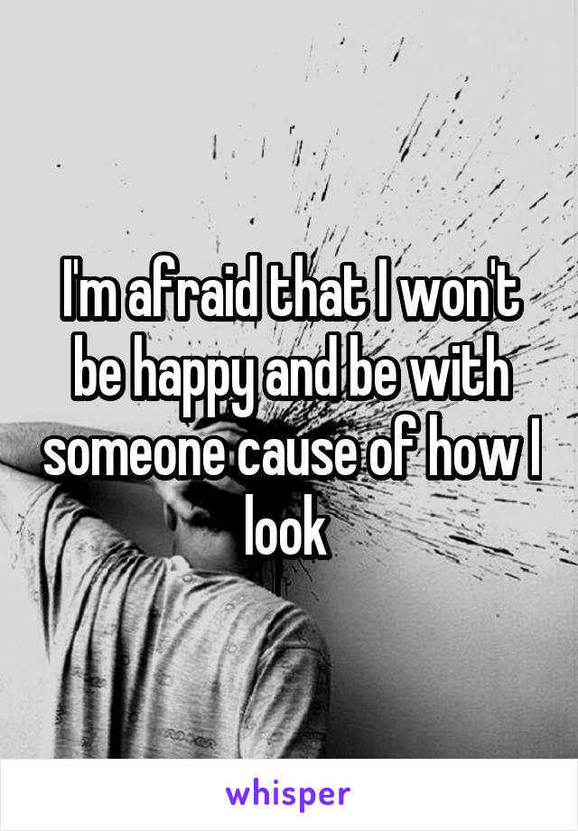 I'm afraid that I won't be happy and be with someone cause of how I look