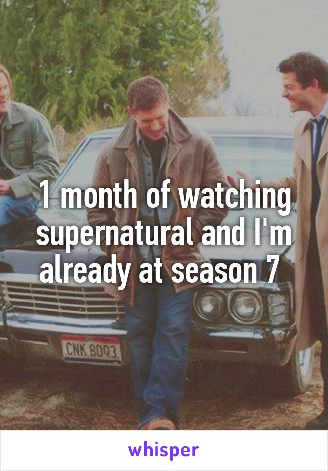1 month of watching supernatural and I'm already at season 7