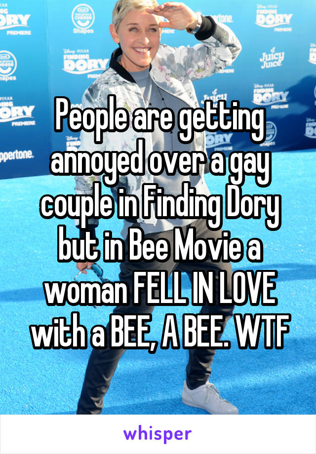 People are getting annoyed over a gay couple in Finding Dory but in Bee Movie a woman FELL IN LOVE with a BEE, A BEE. WTF