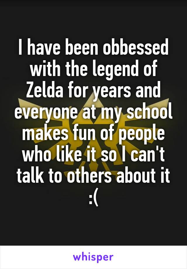 I have been obbessed with the legend of Zelda for years and everyone at my school makes fun of people who like it so I can't talk to others about it :(