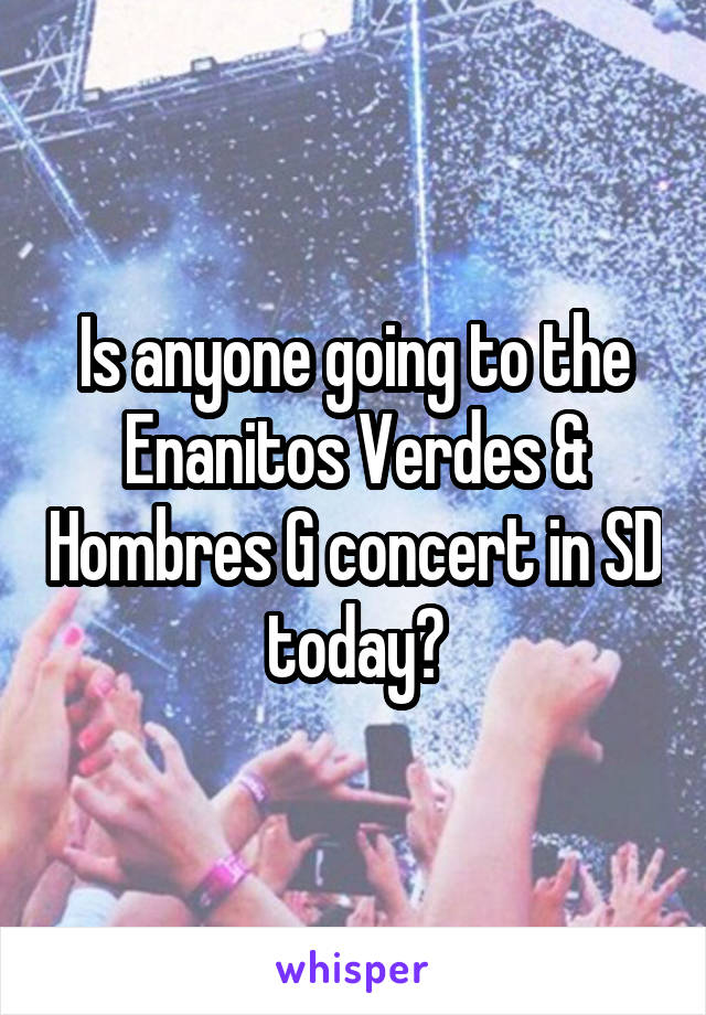 Is anyone going to the Enanitos Verdes & Hombres G concert in SD today?