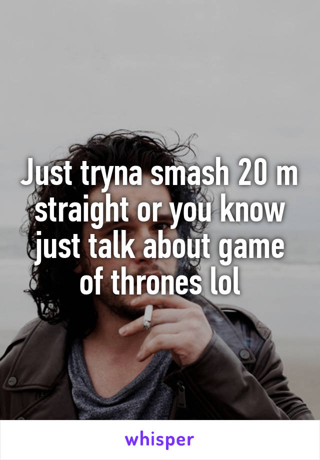 Just tryna smash 20 m straight or you know just talk about game of thrones lol