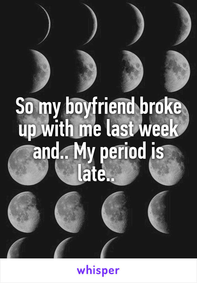 So my boyfriend broke up with me last week and.. My period is late..