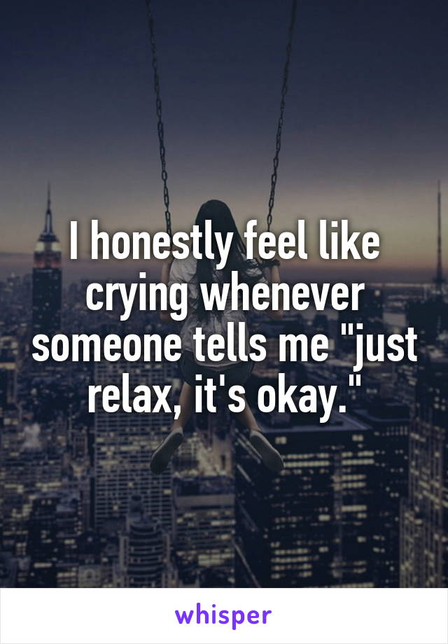"""I honestly feel like crying whenever someone tells me """"just relax, it's okay."""""""