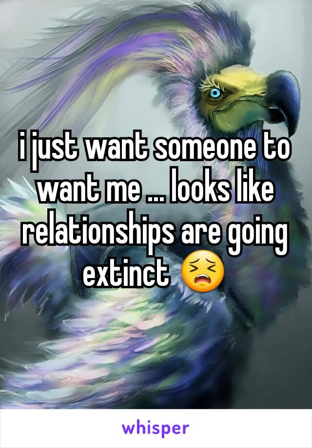 i just want someone to want me ... looks like relationships are going extinct 😣