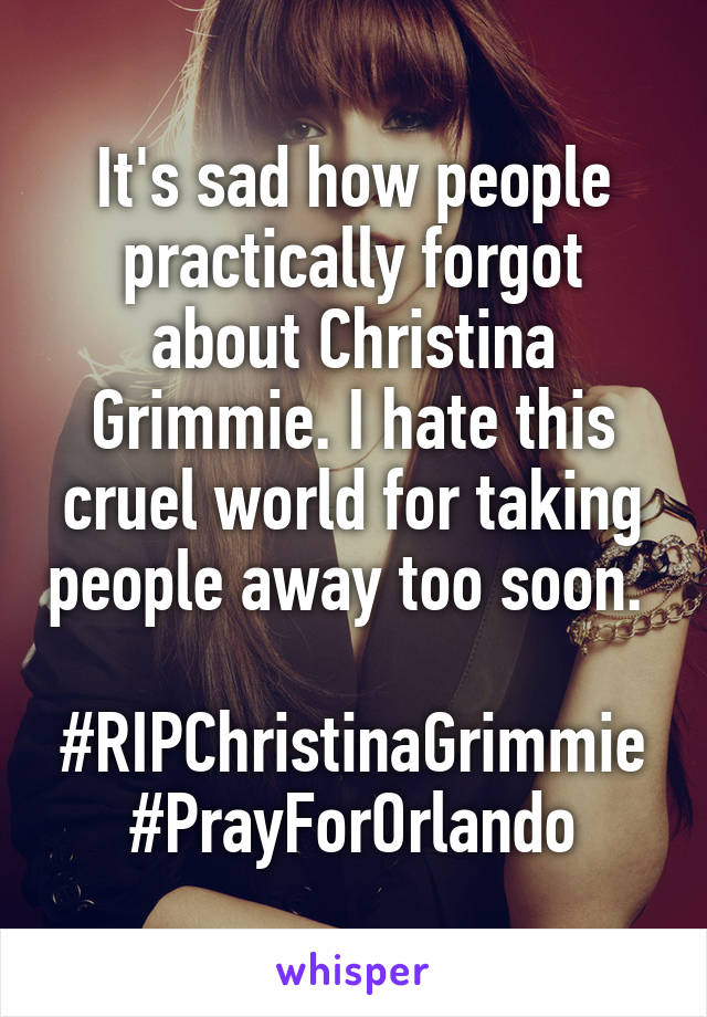 It's sad how people practically forgot about Christina Grimmie. I hate this cruel world for taking people away too soon.   #RIPChristinaGrimmie #PrayForOrlando