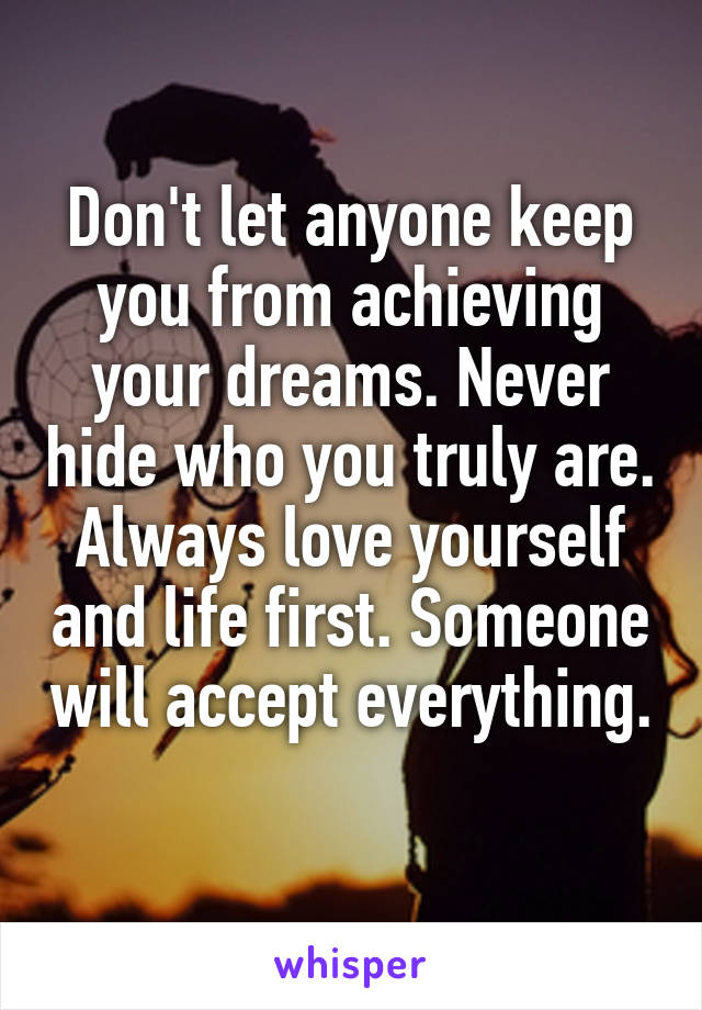 Don't let anyone keep you from achieving your dreams. Never hide who you truly are. Always love yourself and life first. Someone will accept everything.