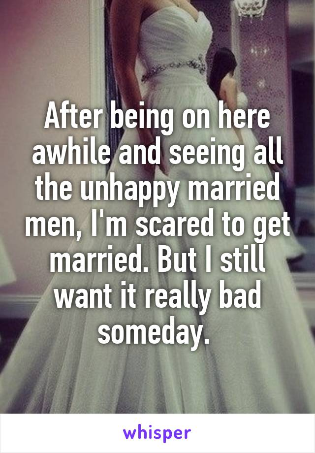 After being on here awhile and seeing all the unhappy married men, I'm scared to get married. But I still want it really bad someday.