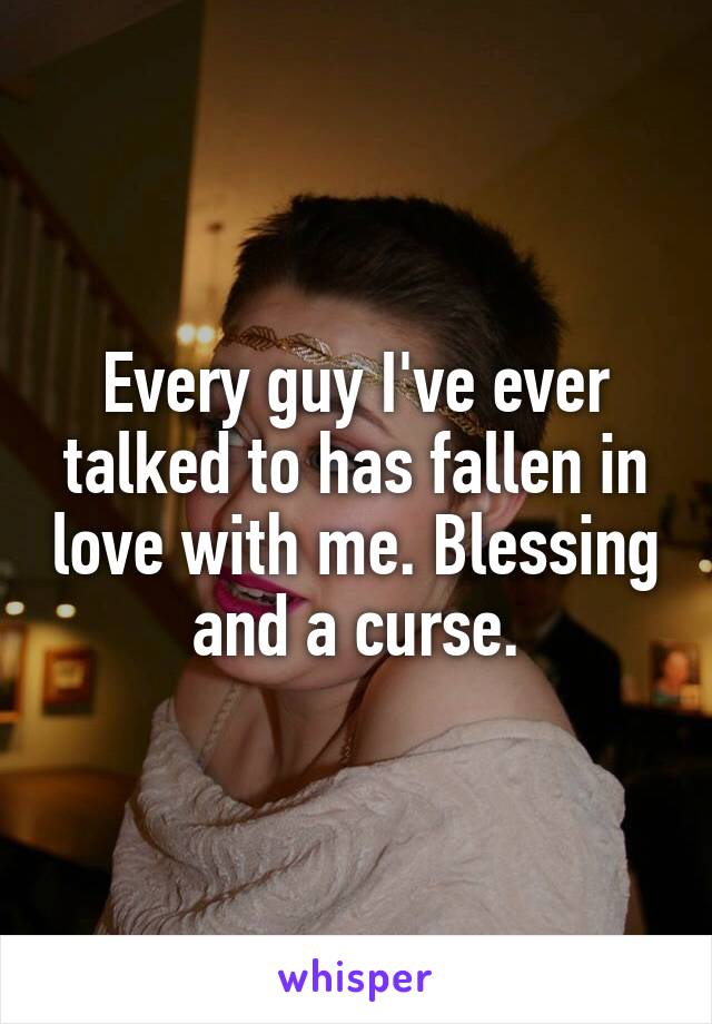 Every guy I've ever talked to has fallen in love with me. Blessing and a curse.