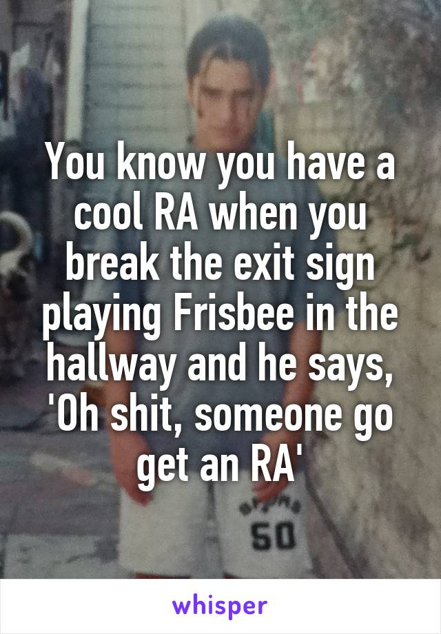 You know you have a cool RA when you break the exit sign playing Frisbee in the hallway and he says, 'Oh shit, someone go get an RA'