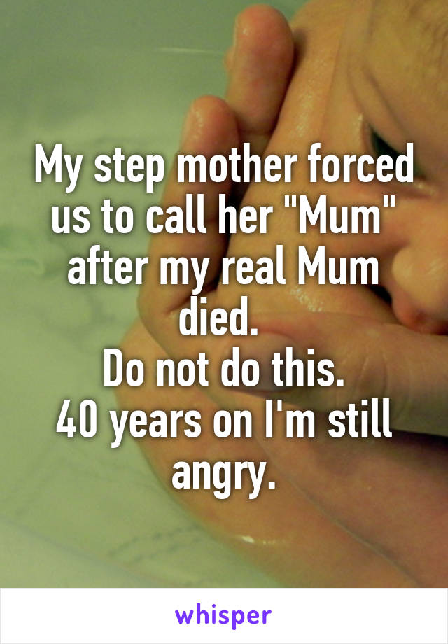 """My step mother forced us to call her """"Mum"""" after my real Mum died.  Do not do this. 40 years on I'm still angry."""