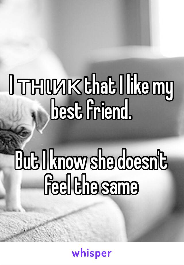 I тнιик that I like my best friend.  But I know she doesn't feel the same