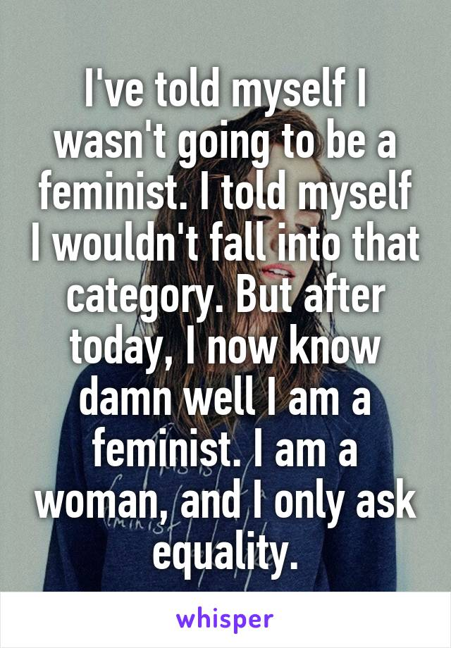 I've told myself I wasn't going to be a feminist. I told myself I wouldn't fall into that category. But after today, I now know damn well I am a feminist. I am a woman, and I only ask equality.