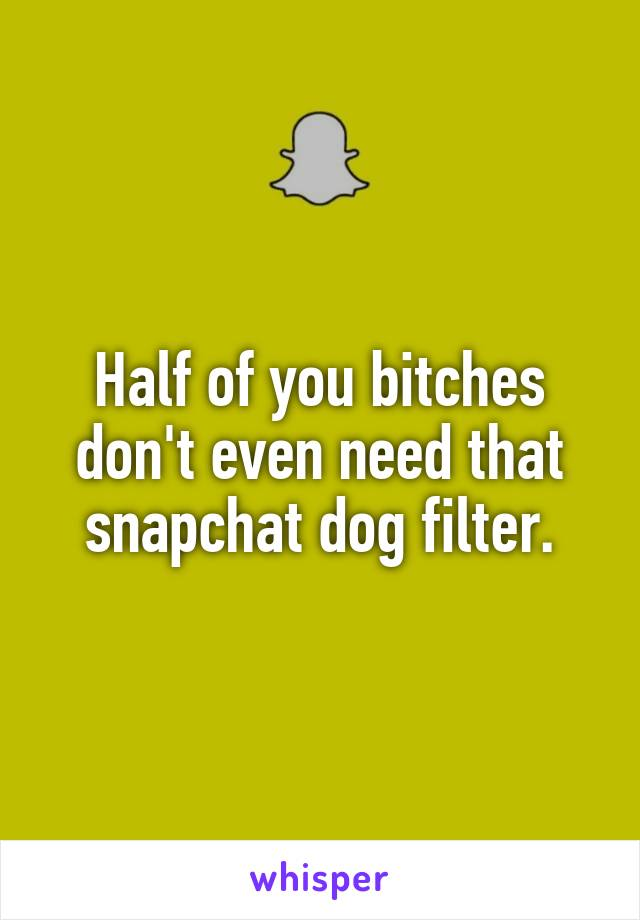 Half of you bitches don't even need that snapchat dog filter.