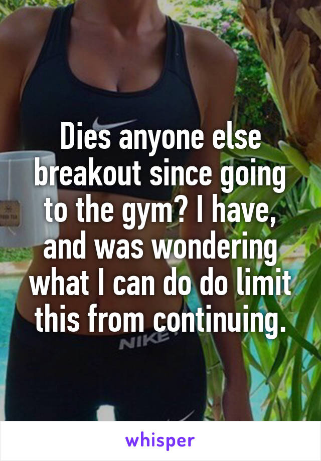 Dies anyone else breakout since going to the gym? I have, and was wondering what I can do do limit this from continuing.