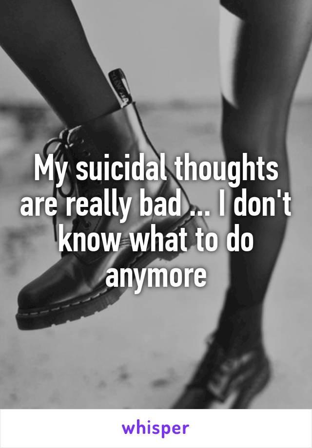 My suicidal thoughts are really bad ... I don't know what to do anymore