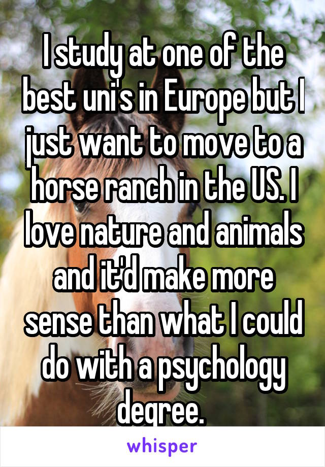 I study at one of the best uni's in Europe but I just want to move to a horse ranch in the US. I love nature and animals and it'd make more sense than what I could do with a psychology degree.