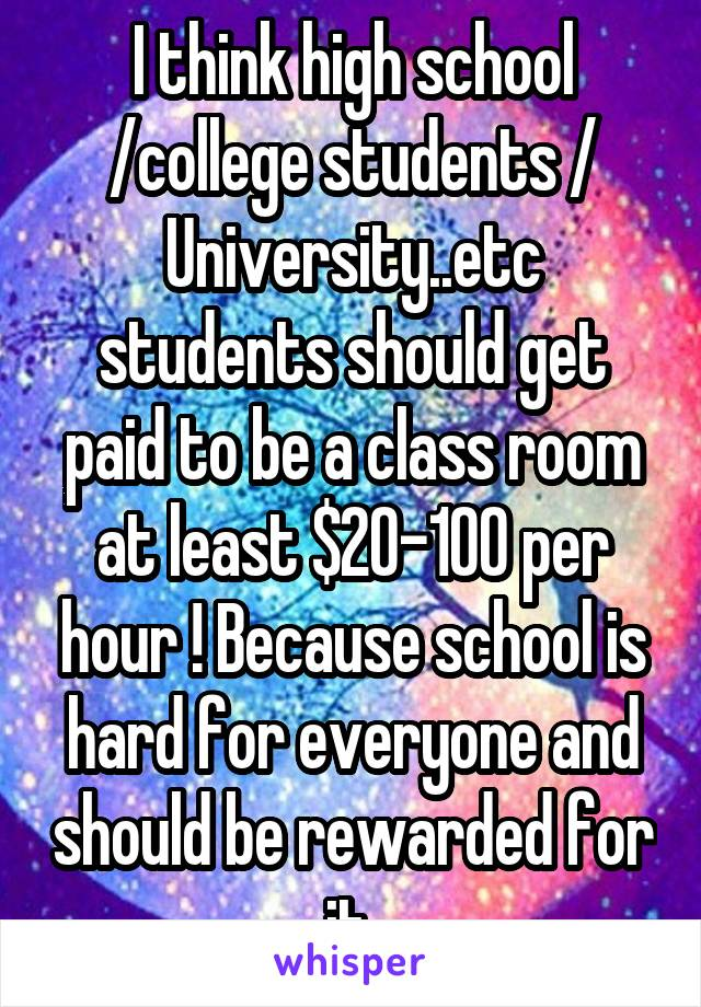 I think high school /college students / University..etc students should get paid to be a class room at least $20-100 per hour ! Because school is hard for everyone and should be rewarded for it