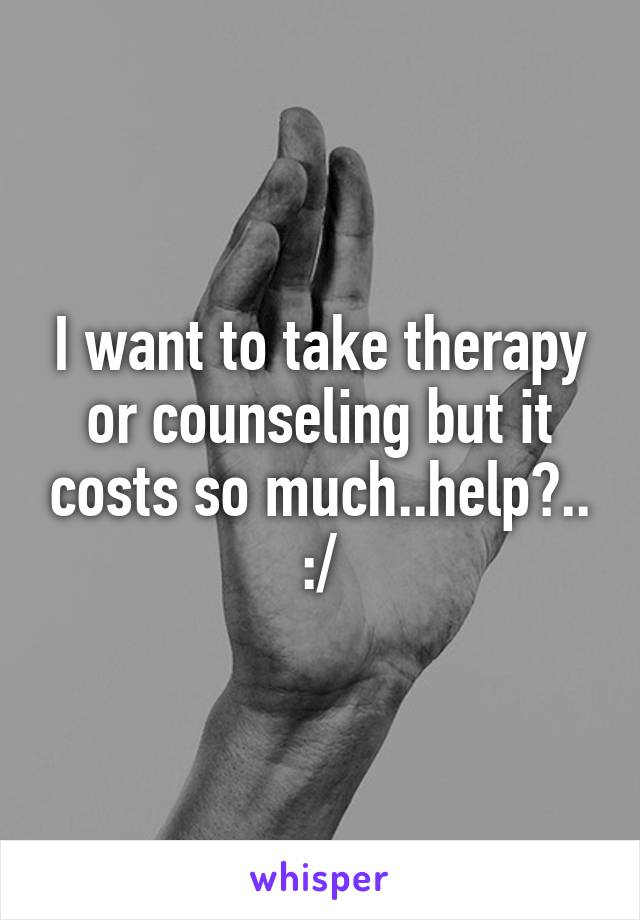 I want to take therapy or counseling but it costs so much..help?.. :/