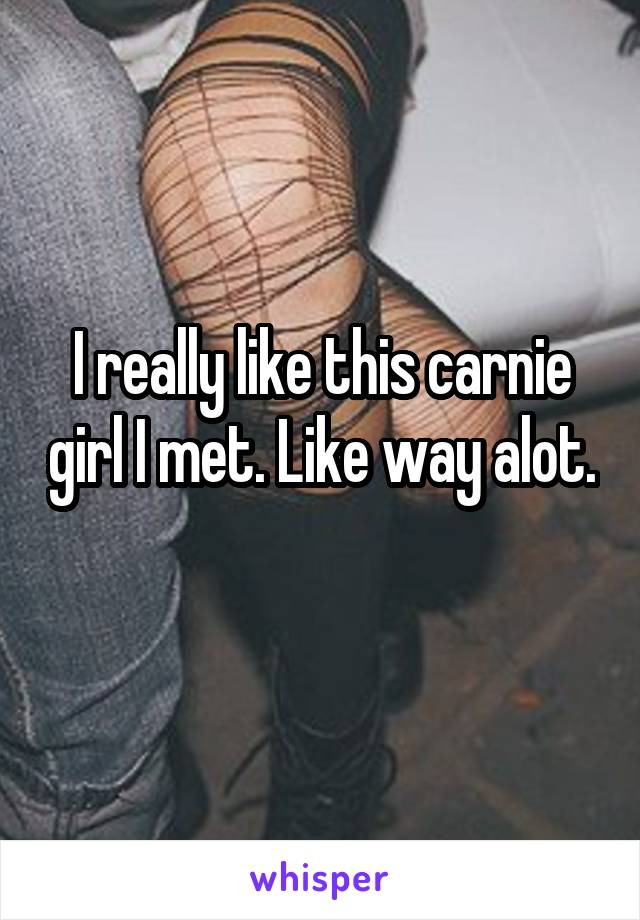 I really like this carnie girl I met. Like way alot.