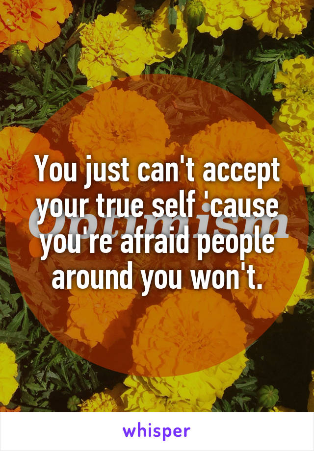 You just can't accept your true self 'cause you're afraid people around you won't.