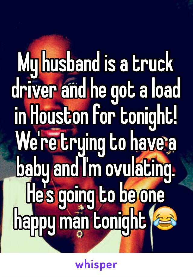 My husband is a truck driver and he got a load in Houston for tonight! We're trying to have a baby and I'm ovulating. He's going to be one happy man tonight 😂