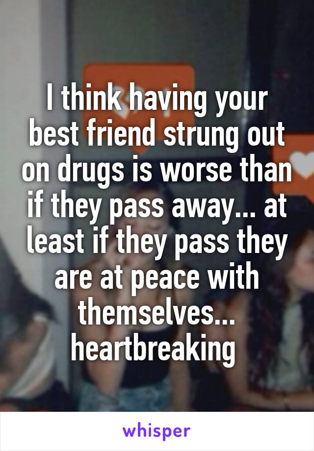 I think having your best friend strung out on drugs is worse than if they pass away... at least if they pass they are at peace with themselves... heartbreaking