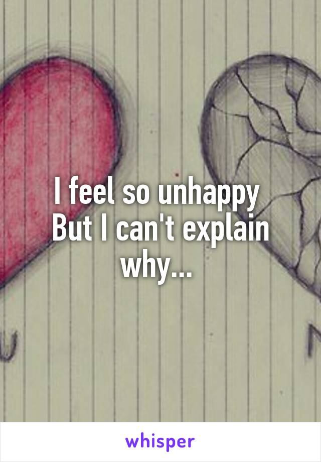 I feel so unhappy  But I can't explain why...
