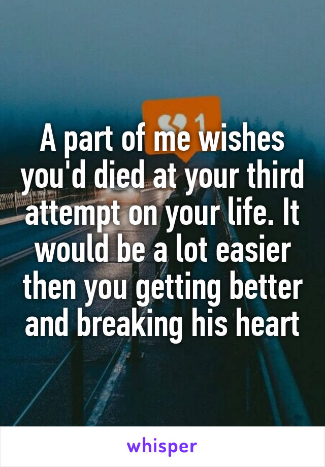 A part of me wishes you'd died at your third attempt on your life. It would be a lot easier then you getting better and breaking his heart