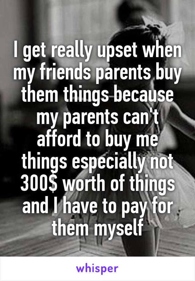 I get really upset when my friends parents buy them things because my parents can't afford to buy me things especially not 300$ worth of things and I have to pay for them myself