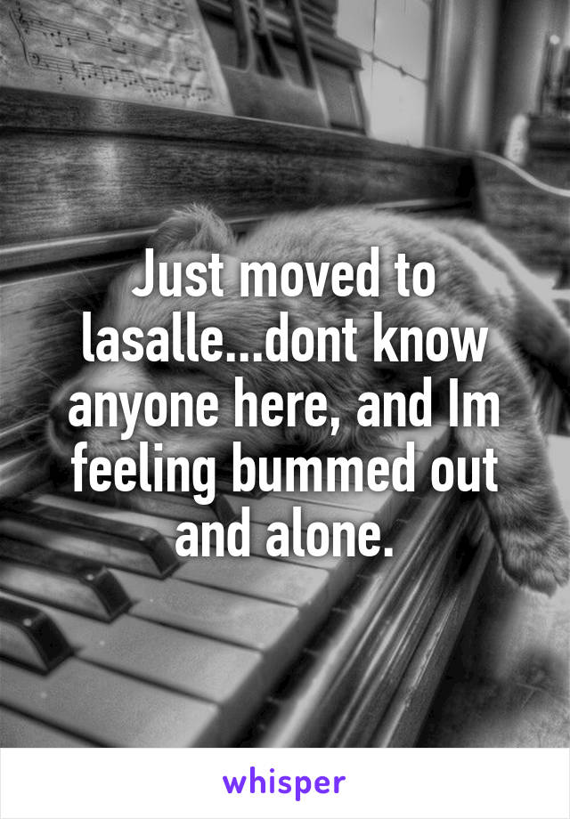 Just moved to lasalle...dont know anyone here, and Im feeling bummed out and alone.
