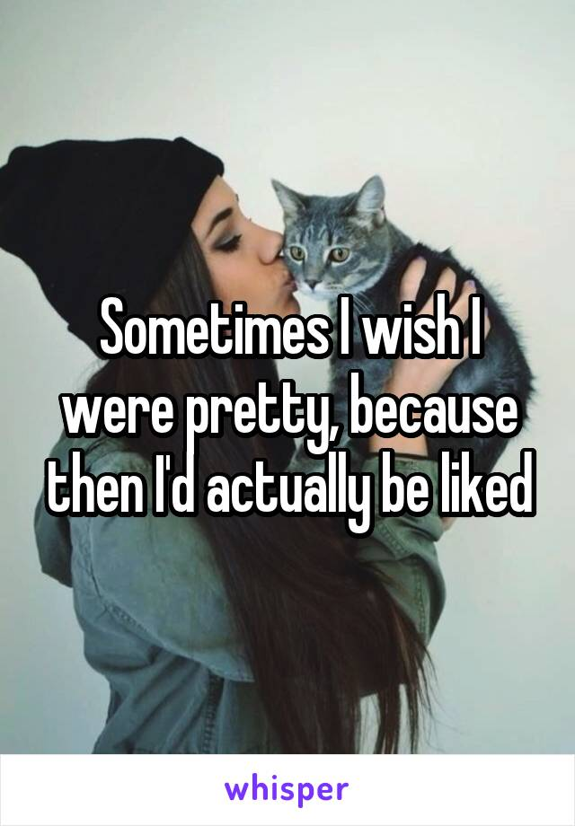 Sometimes I wish I were pretty, because then I'd actually be liked