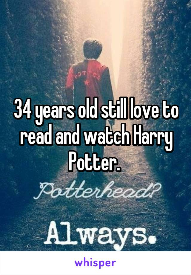 34 years old still love to read and watch Harry Potter.