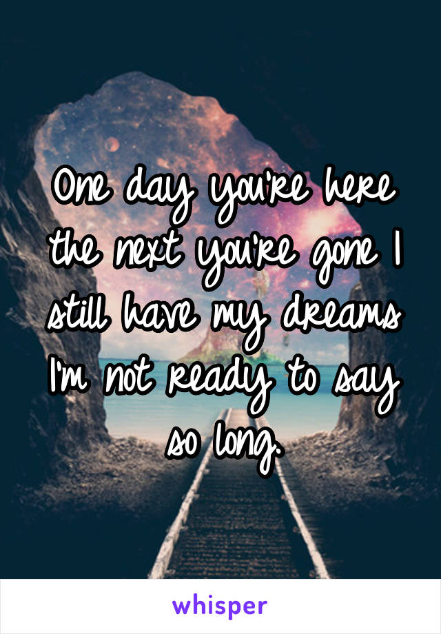 One day you're here the next you're gone I still have my dreams I'm not ready to say so long.
