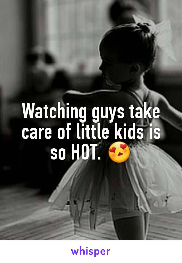 Watching guys take care of little kids is so HOT. 😍
