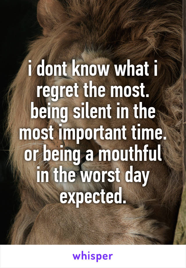 i dont know what i regret the most. being silent in the most important time. or being a mouthful in the worst day expected.