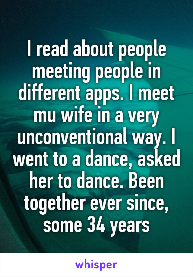 I read about people meeting people in different apps. I meet mu wife in a very unconventional way. I went to a dance, asked her to dance. Been together ever since, some 34 years