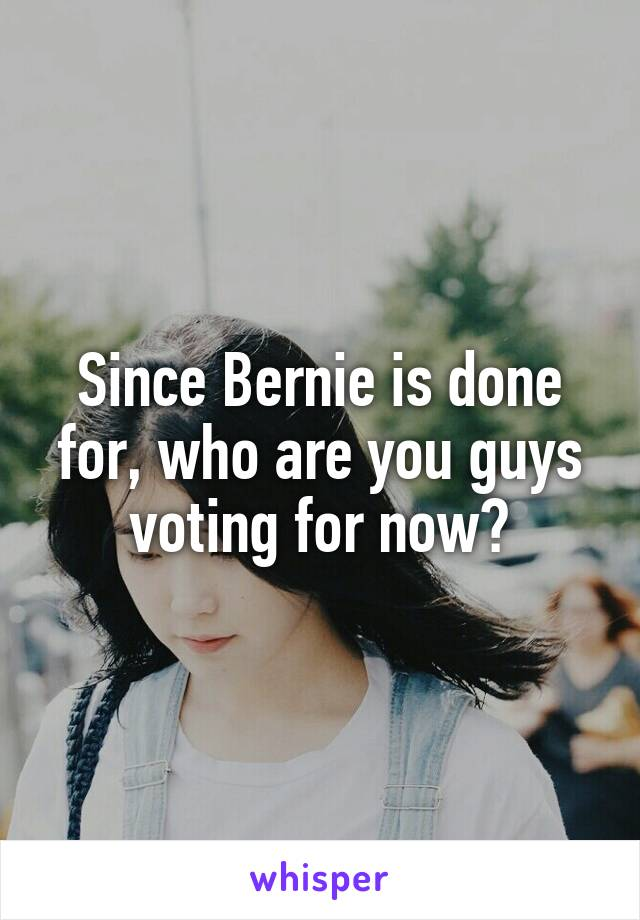 Since Bernie is done for, who are you guys voting for now?