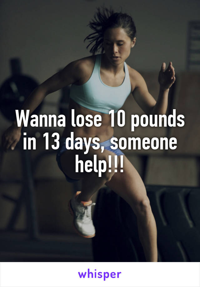 Wanna lose 10 pounds in 13 days, someone help!!!