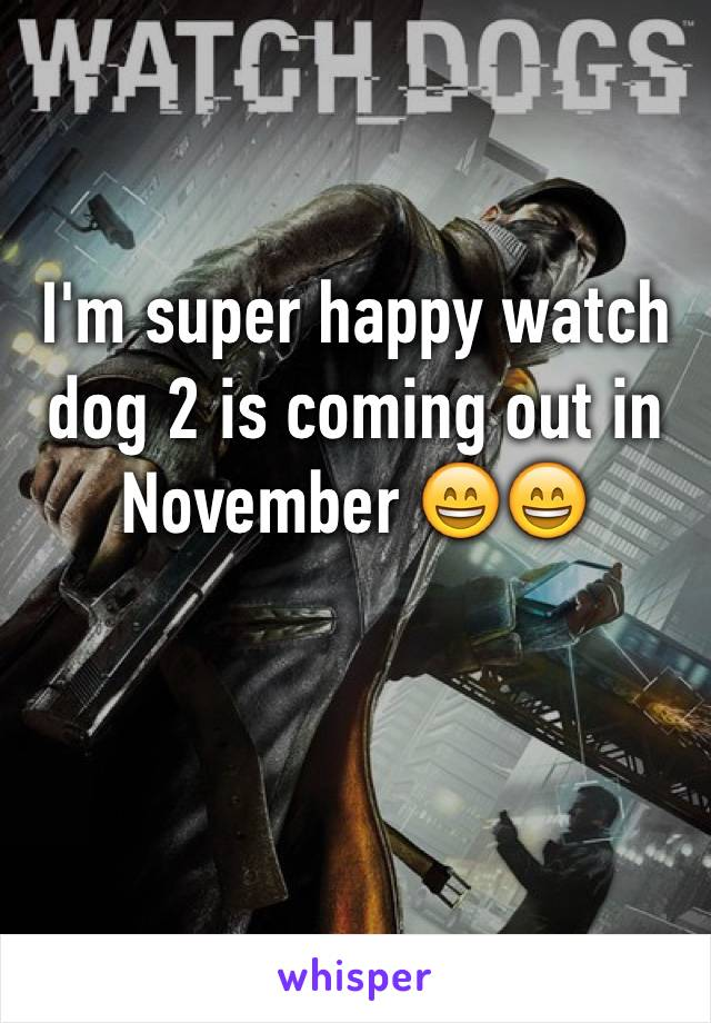 I'm super happy watch dog 2 is coming out in November 😄😄