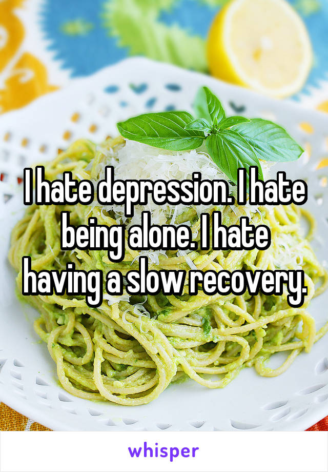 I hate depression. I hate being alone. I hate having a slow recovery.