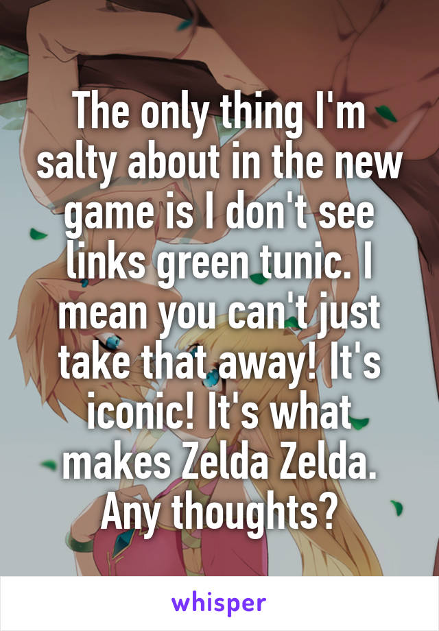 The only thing I'm salty about in the new game is I don't see links green tunic. I mean you can't just take that away! It's iconic! It's what makes Zelda Zelda. Any thoughts?
