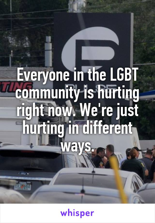 Everyone in the LGBT community is hurting right now. We're just hurting in different ways.