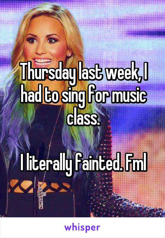 Thursday last week, I had to sing for music class.  I literally fainted. Fml